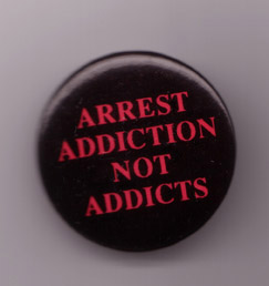 This button, with the words, Arrest Addiction Not Addicts was created by the International Coalition for Addict Self-help (ICASH) as an organizing and public relations tool.